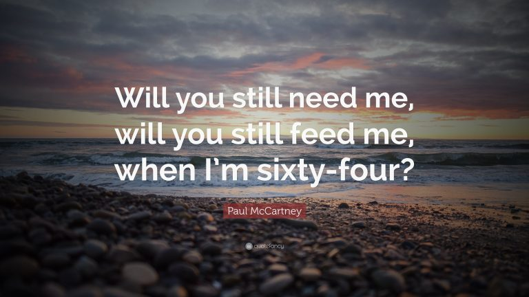 Will You Still Need Me, Will You Still Feed Me, When I'm 64?